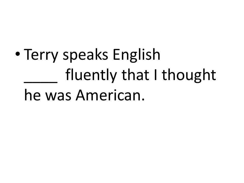 Terry speaks English ____ fluently that I thought he was American.