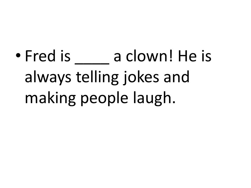 Fred is ____ a clown! He is always telling jokes and making people laugh.