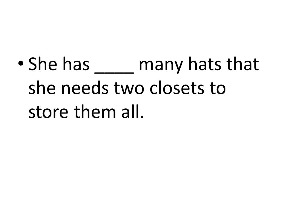 She has ____ many hats that she needs two closets to store them all.