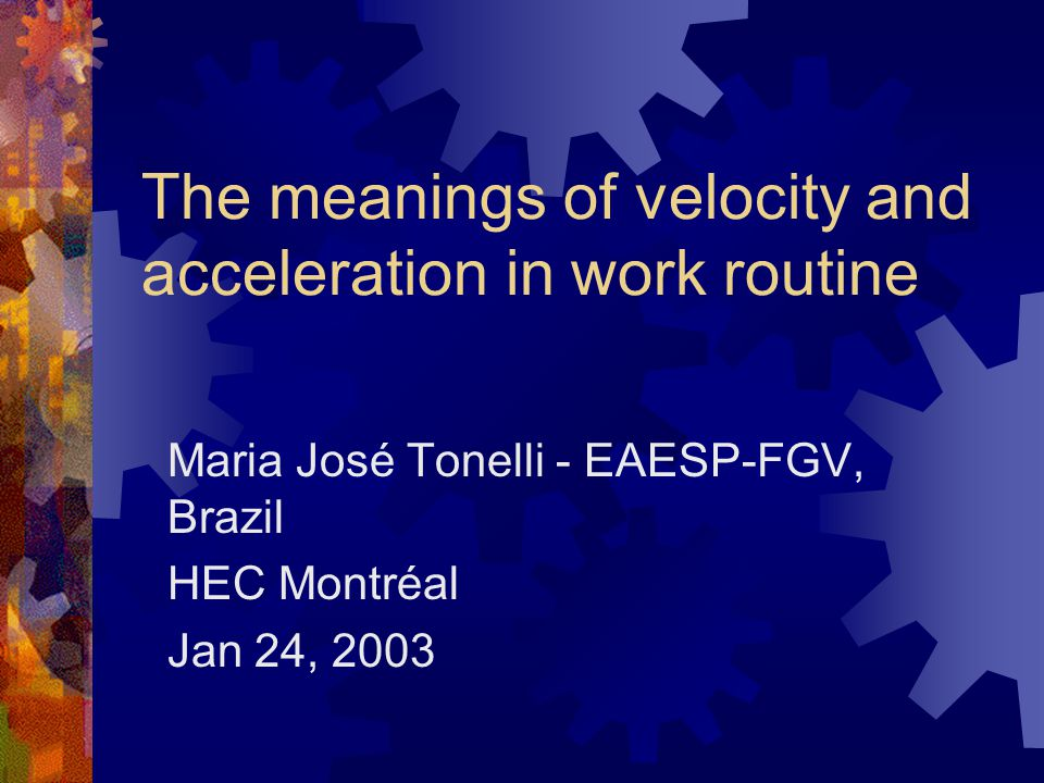 The meanings of velocity and acceleration in work routine Maria José Tonelli - EAESP-FGV, Brazil HEC Montréal Jan 24, 2003