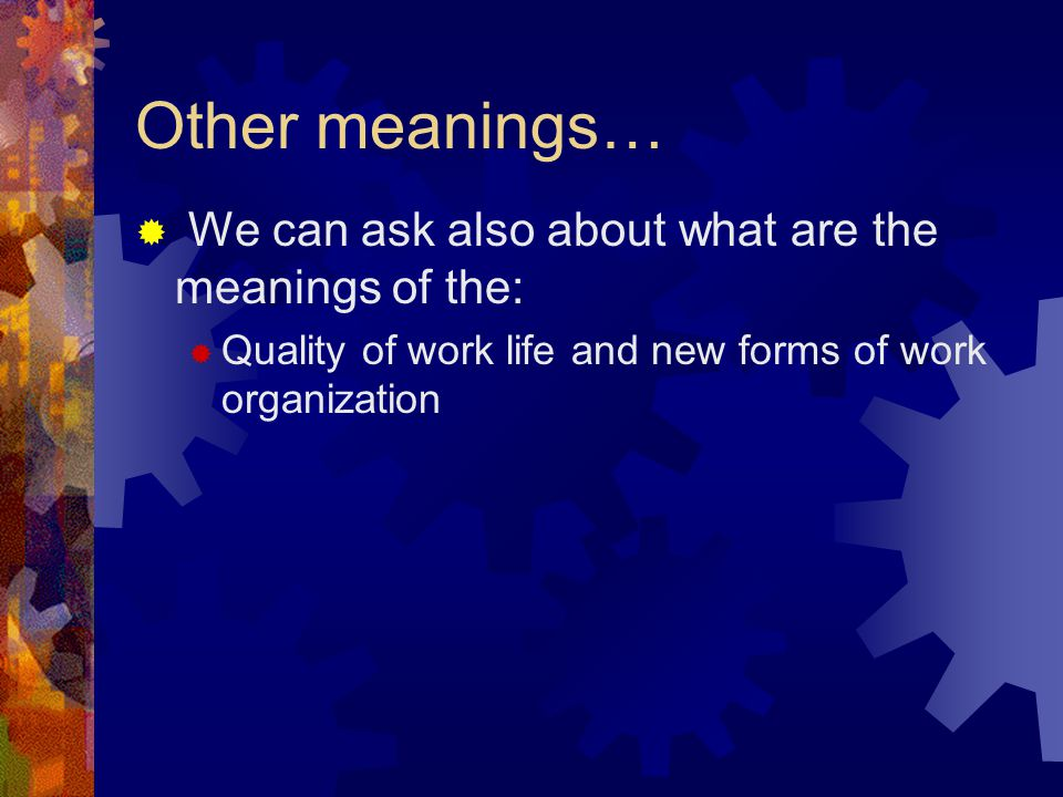 Other meanings…  We can ask also about what are the meanings of the:  Quality of work life and new forms of work organization