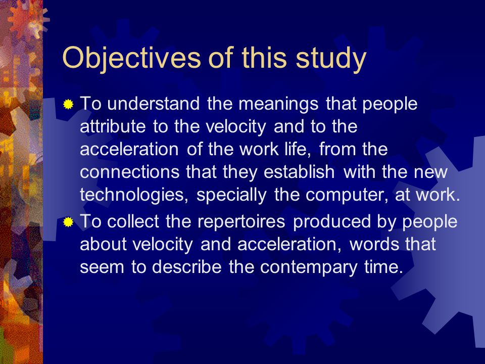 Objectives of this study  To understand the meanings that people attribute to the velocity and to the acceleration of the work life, from the connections that they establish with the new technologies, specially the computer, at work.