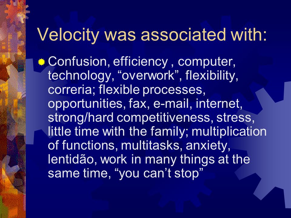Velocity was associated with:  Confusion, efficiency, computer, technology, overwork , flexibility, correria; flexible processes, opportunities, fax, e-mail, internet, strong/hard competitiveness, stress, little time with the family; multiplication of functions, multitasks, anxiety, lentidão, work in many things at the same time, you can't stop