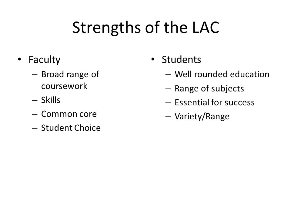 Strengths of the LAC Faculty – Broad range of coursework – Skills – Common core – Student Choice Students – Well rounded education – Range of subjects – Essential for success – Variety/Range