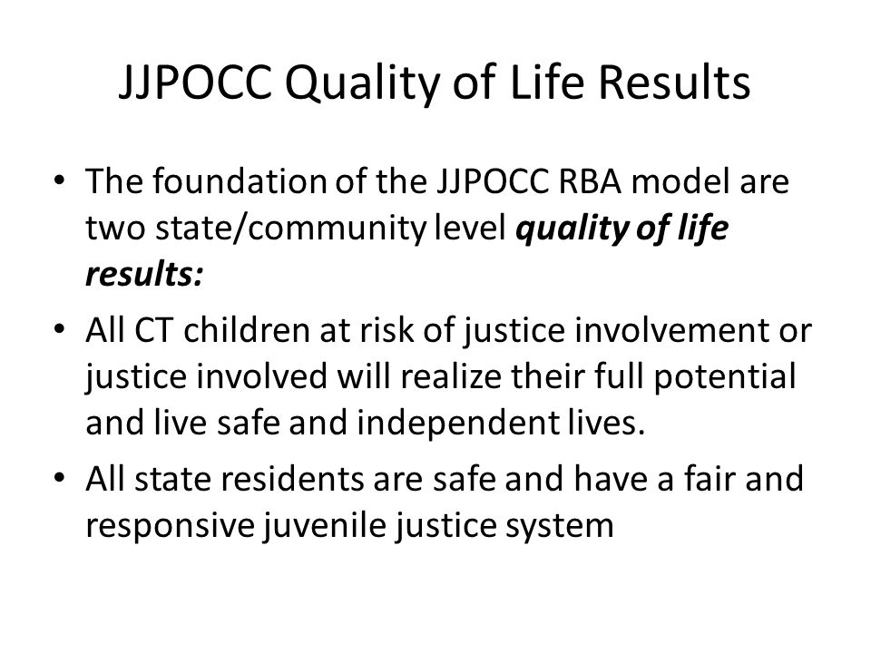 JJPOCC Quality of Life Results The foundation of the JJPOCC RBA model are two state/community level quality of life results: All CT children at risk of justice involvement or justice involved will realize their full potential and live safe and independent lives.