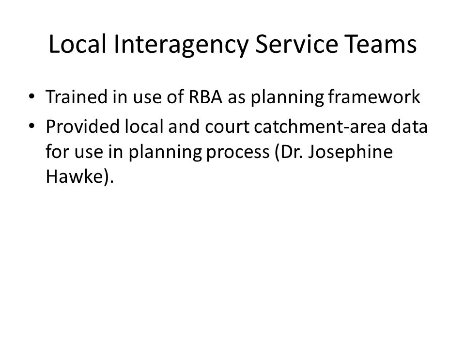 Local Interagency Service Teams Trained in use of RBA as planning framework Provided local and court catchment-area data for use in planning process (Dr.