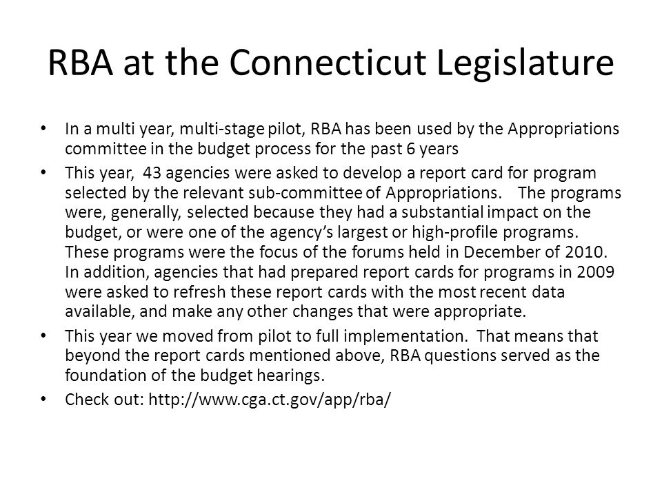 RBA at the Connecticut Legislature In a multi year, multi-stage pilot, RBA has been used by the Appropriations committee in the budget process for the past 6 years This year, 43 agencies were asked to develop a report card for program selected by the relevant sub-committee of Appropriations.