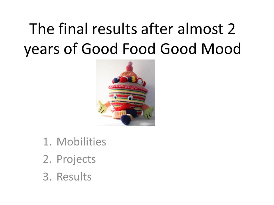 The final results after almost 2 years of Good Food Good Mood 1.Mobilities 2.Projects 3.Results