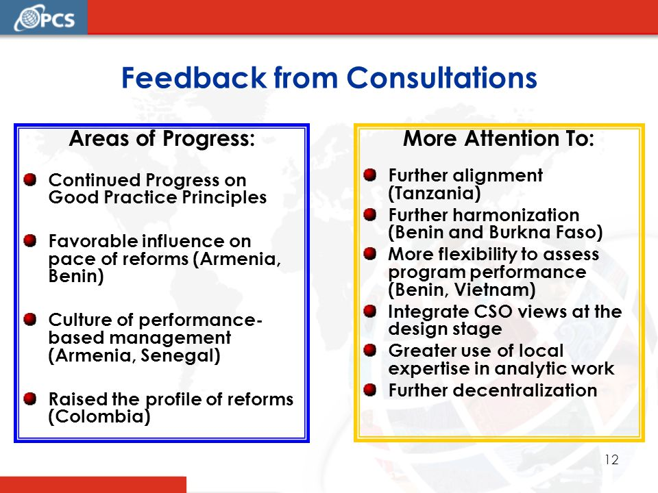12 Feedback from Consultations Areas of Progress: Continued Progress on Good Practice Principles Favorable influence on pace of reforms (Armenia, Benin) Culture of performance- based management (Armenia, Senegal) Raised the profile of reforms (Colombia) More Attention To: Further alignment (Tanzania) Further harmonization (Benin and Burkna Faso) More flexibility to assess program performance (Benin, Vietnam) Integrate CSO views at the design stage Greater use of local expertise in analytic work Further decentralization