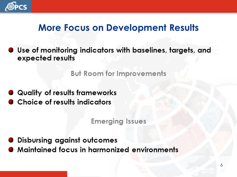 6 More Focus on Development Results Use of monitoring indicators with baselines, targets, and expected results But Room for Improvements Quality of results frameworks Choice of results indicators Emerging Issues Disbursing against outcomes Maintained focus in harmonized environments