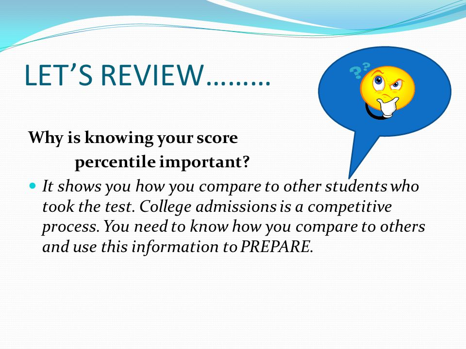 LET'S REVIEW……… Why is knowing your score percentile important.