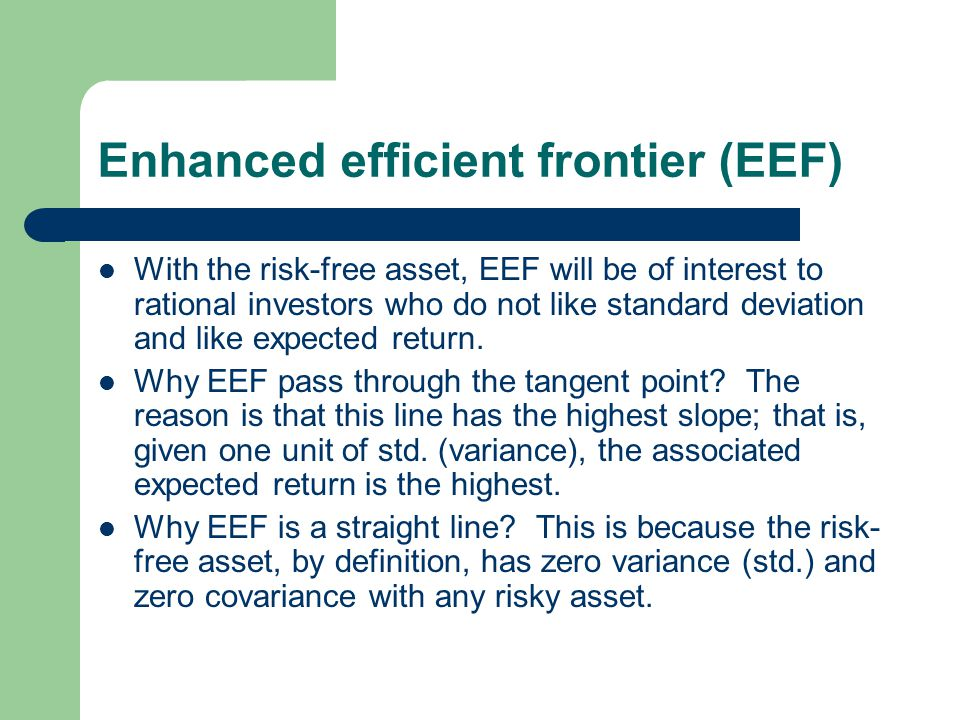 Enhanced efficient frontier (EEF) With the risk-free asset, EEF will be of interest to rational investors who do not like standard deviation and like