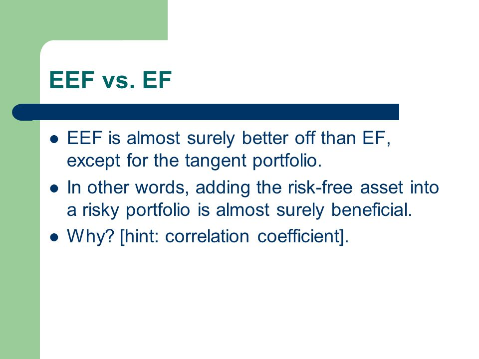 EEF vs. EF EEF is almost surely better off than EF, except for the tangent portfolio. In other words, adding the risk-free asset into a risky portfoli