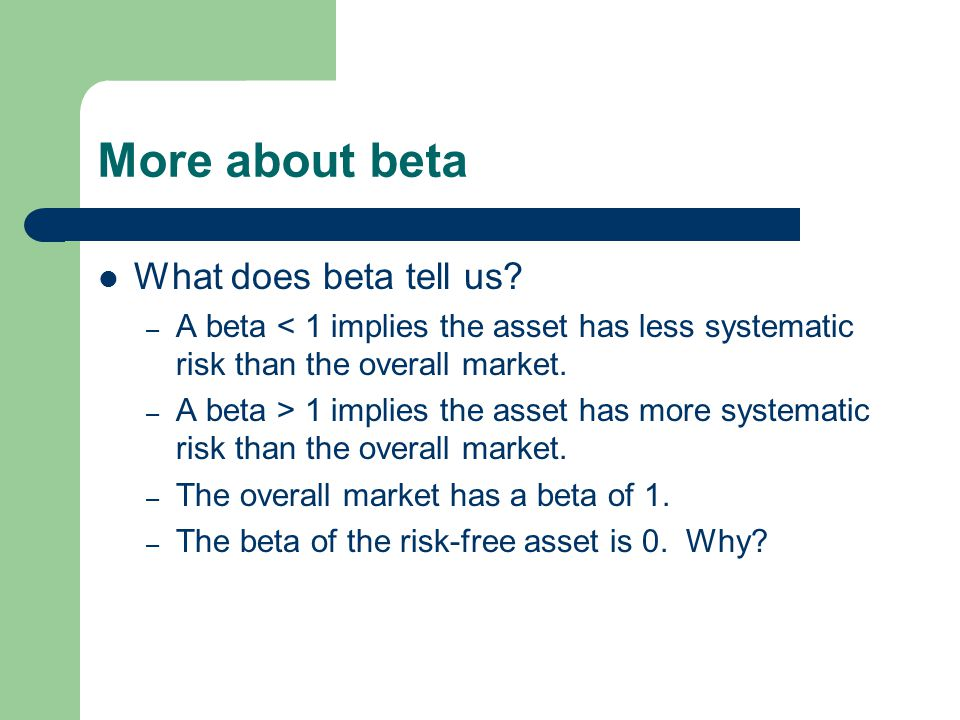 More about beta What does beta tell us? – A beta < 1 implies the asset has less systematic risk than the overall market. – A beta > 1 implies the asse