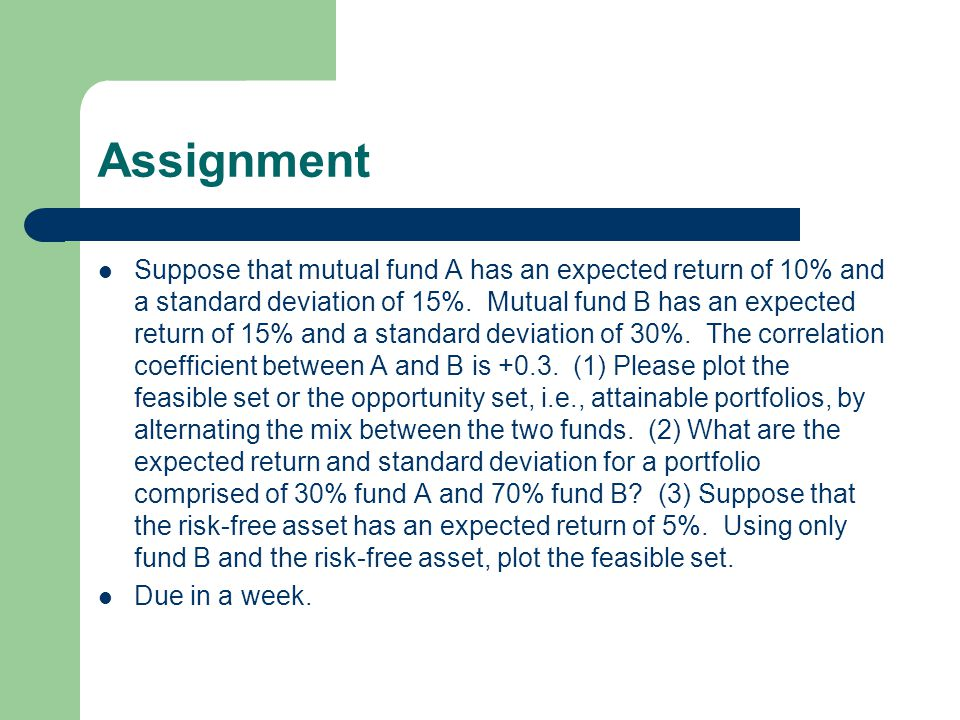 Assignment Suppose that mutual fund A has an expected return of 10% and a standard deviation of 15%. Mutual fund B has an expected return of 15% and a