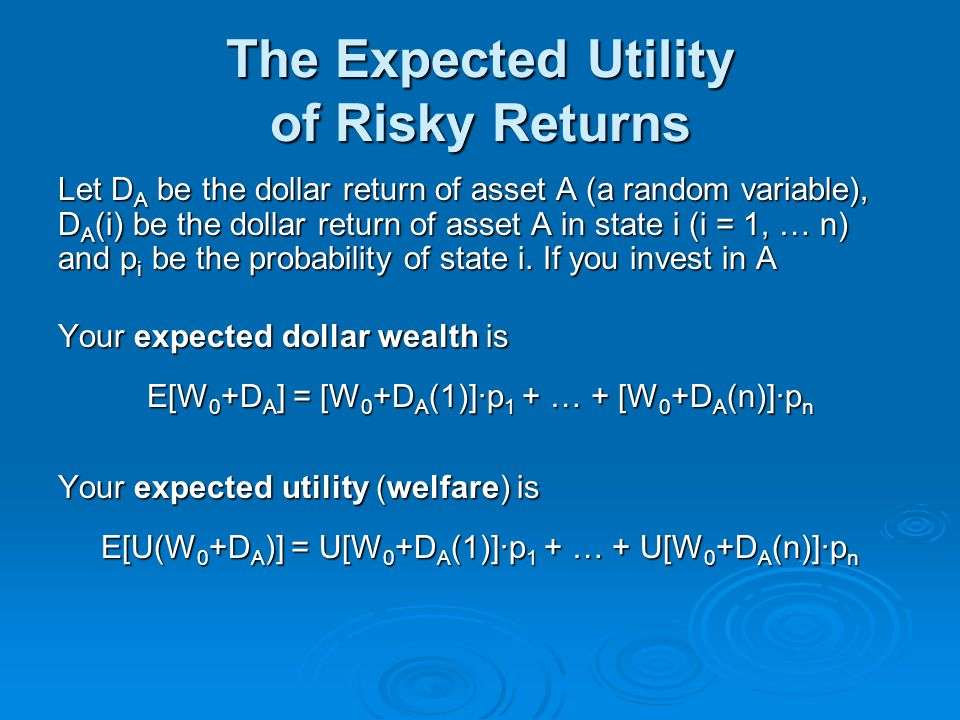 The Expected Utility of Risky Returns Let D A be the dollar return of asset A (a random variable), D A (i) be the dollar return of asset A in state i
