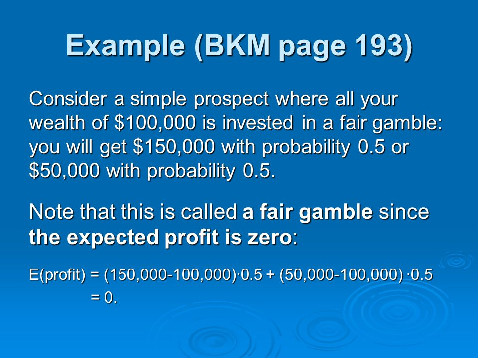 Example (BKM page 193) Consider a simple prospect where all your wealth of $100,000 is invested in a fair gamble: you will get $150,000 with probabili