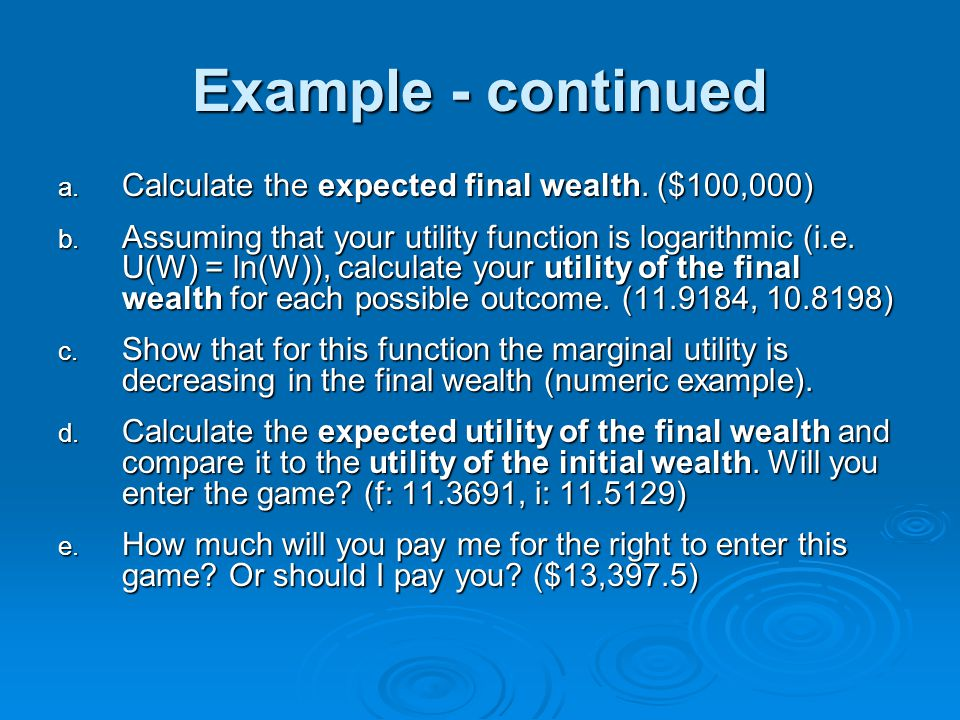 Example - continued a. Calculate the expected final wealth. ($100,000) b. Assuming that your utility function is logarithmic (i.e. U(W) = ln(W)), calc
