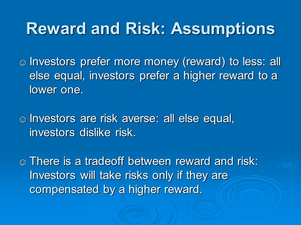 Reward and Risk: Assumptions ☺ Investors prefer more money (reward) to less: all else equal, investors prefer a higher reward to a lower one. ☺ Invest