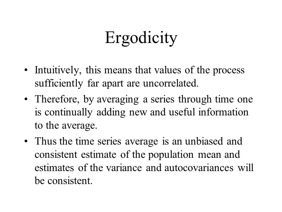 Ergodicity Intuitively, this means that values of the process sufficiently far apart are uncorrelated. Therefore, by averaging a series through time o
