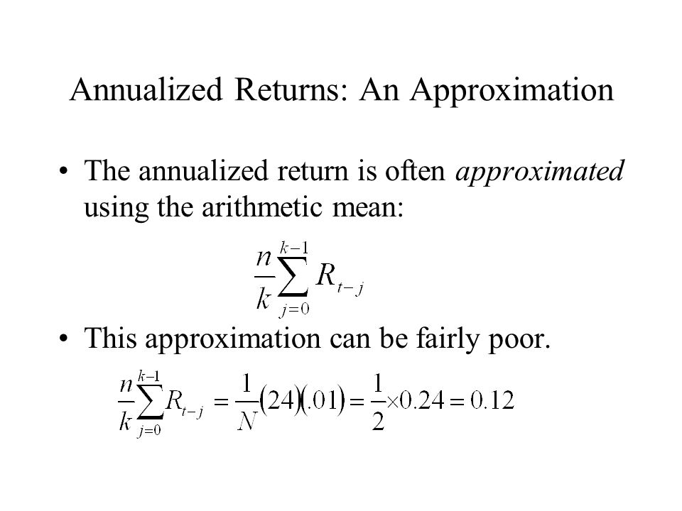 Annualized Returns: An Approximation The annualized return is often approximated using the arithmetic mean: This approximation can be fairly poor.