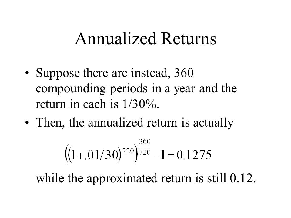 Annualized Returns Suppose there are instead, 360 compounding periods in a year and the return in each is 1/30%. Then, the annualized return is actual