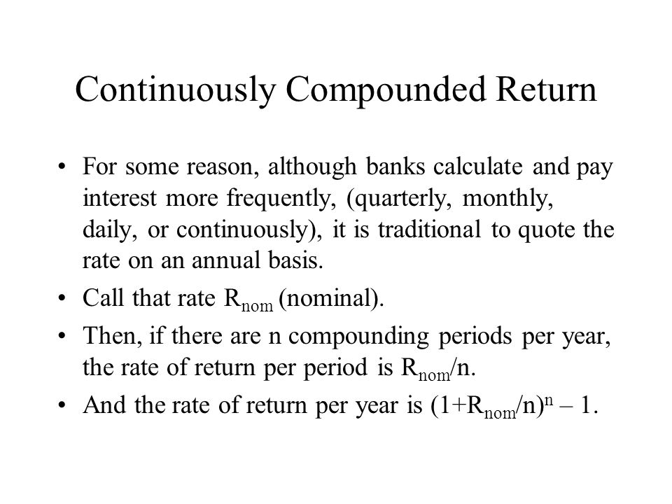 Continuously Compounded Return For some reason, although banks calculate and pay interest more frequently, (quarterly, monthly, daily, or continuously