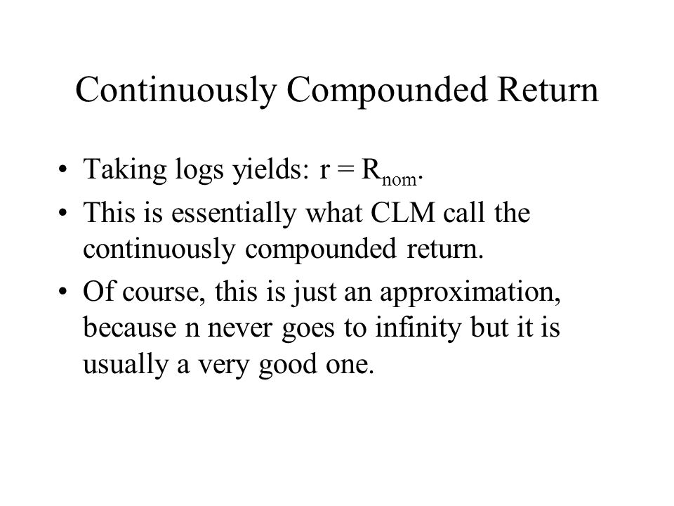 Continuously Compounded Return Taking logs yields: r = R nom. This is essentially what CLM call the continuously compounded return. Of course, this is