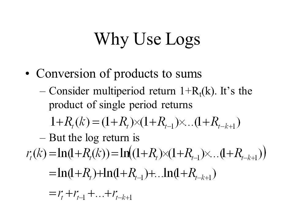 Why Use Logs Conversion of products to sums –Consider multiperiod return 1+R t (k). It's the product of single period returns –But the log return is