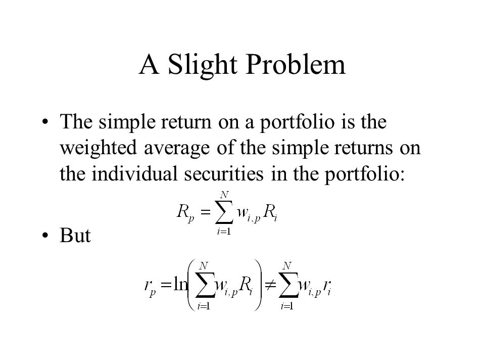 A Slight Problem The simple return on a portfolio is the weighted average of the simple returns on the individual securities in the portfolio: But