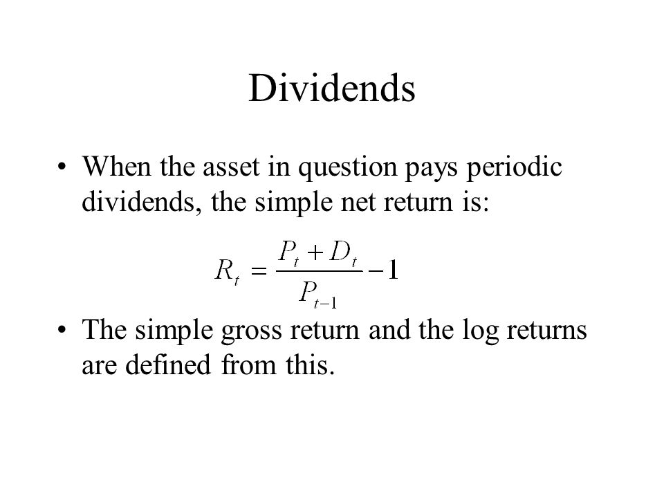 Dividends When the asset in question pays periodic dividends, the simple net return is: The simple gross return and the log returns are defined from t