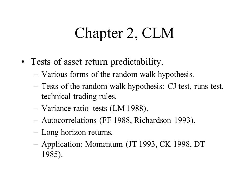 Chapter 2, CLM Tests of asset return predictability. –Various forms of the random walk hypothesis. –Tests of the random walk hypothesis: CJ test, runs