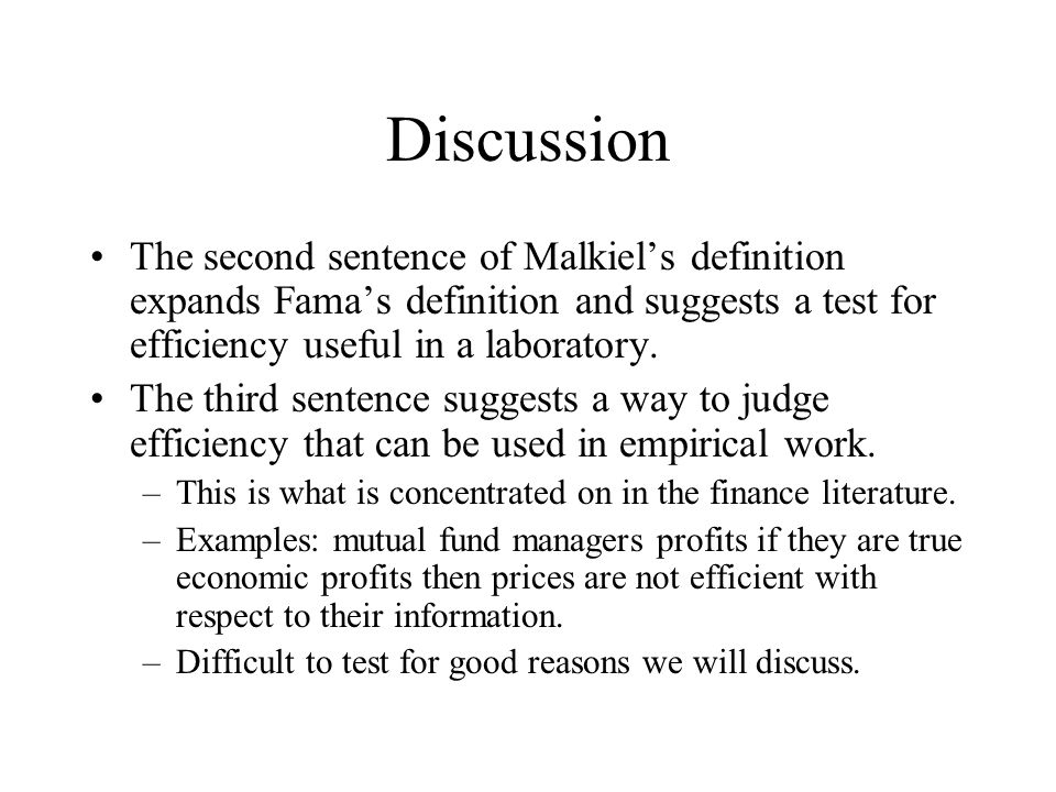 Discussion The second sentence of Malkiel's definition expands Fama's definition and suggests a test for efficiency useful in a laboratory. The third