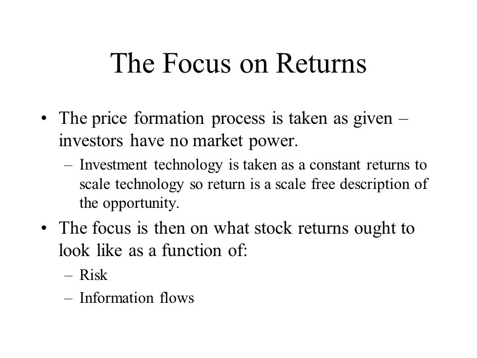 The Focus on Returns The price formation process is taken as given – investors have no market power. –Investment technology is taken as a constant ret
