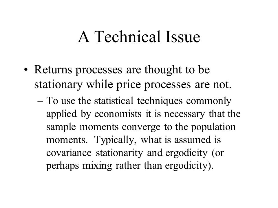 A Technical Issue Returns processes are thought to be stationary while price processes are not. –To use the statistical techniques commonly applied by