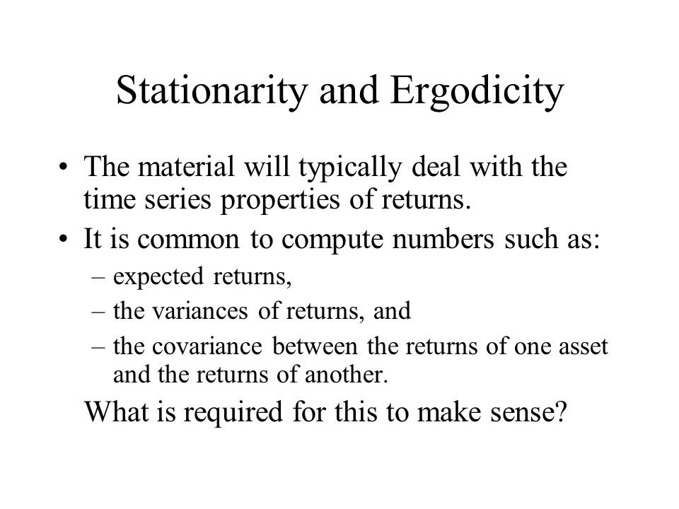 Stationarity and Ergodicity… These statistics must be well defined in the sense that they do not change (except perhaps in some pre-specified way) over the course of the analysis.