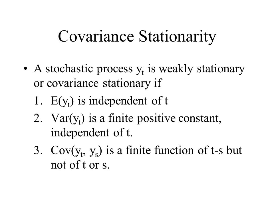 Covariance Stationarity A stochastic process y t is weakly stationary or covariance stationary if 1.E(y t ) is independent of t 2.Var(y t ) is a finit