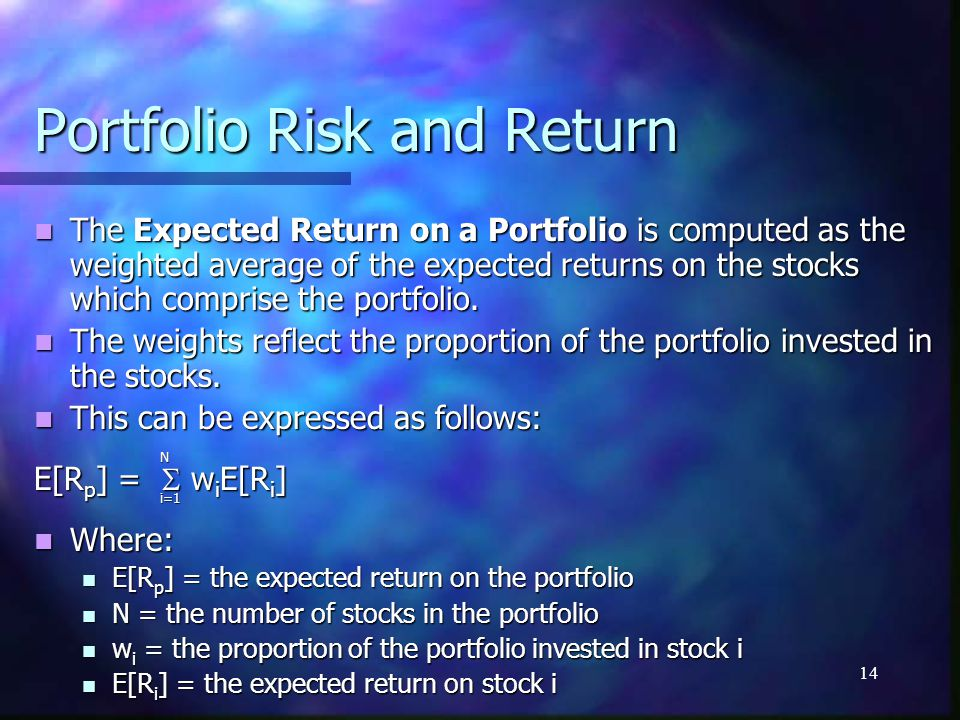 14 Portfolio Risk and Return The Expected Return on a Portfolio is computed as the weighted average of the expected returns on the stocks which compri