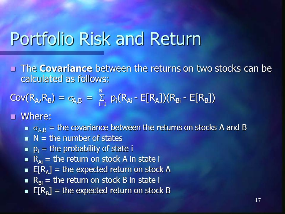 17 Portfolio Risk and Return The Covariance between the returns on two stocks can be calculated as follows: The Covariance between the returns on two