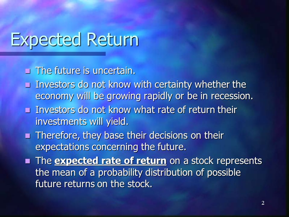 2 Expected Return The future is uncertain. The future is uncertain. Investors do not know with certainty whether the economy will be growing rapidly o