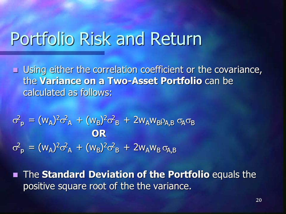 20 Portfolio Risk and Return Using either the correlation coefficient or the covariance, the Variance on a Two-Asset Portfolio can be calculated as fo
