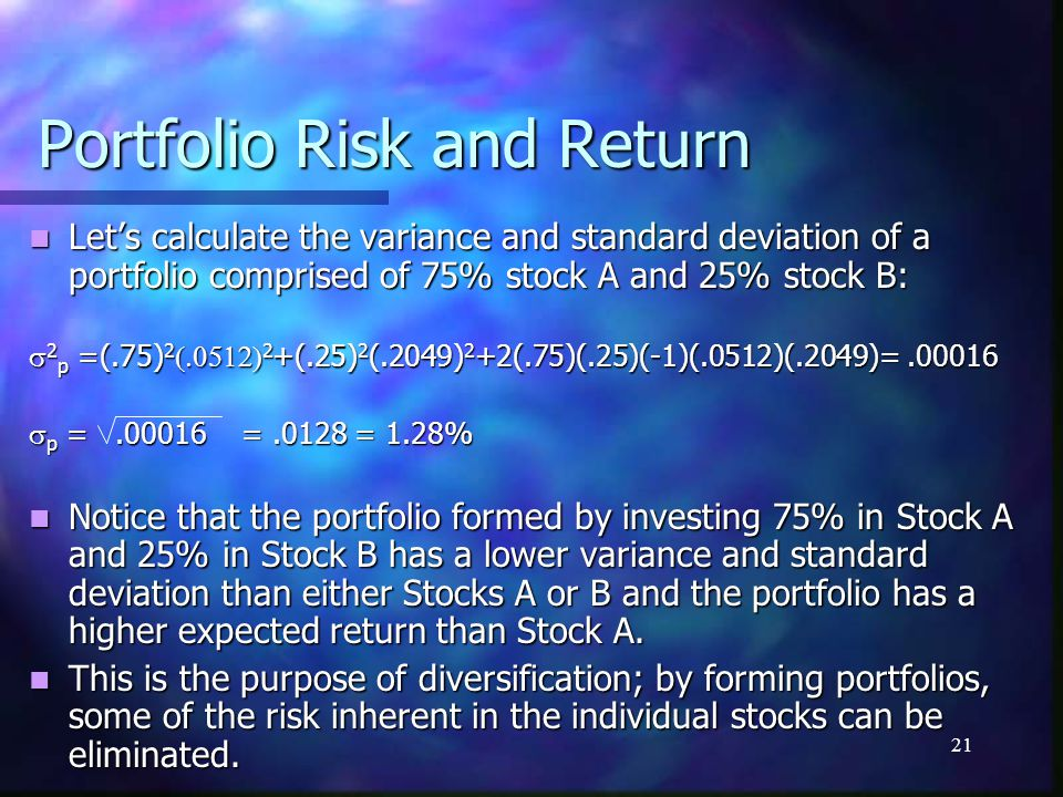 21 Portfolio Risk and Return Let's calculate the variance and standard deviation of a portfolio comprised of 75% stock A and 25% stock B: Let's calcul