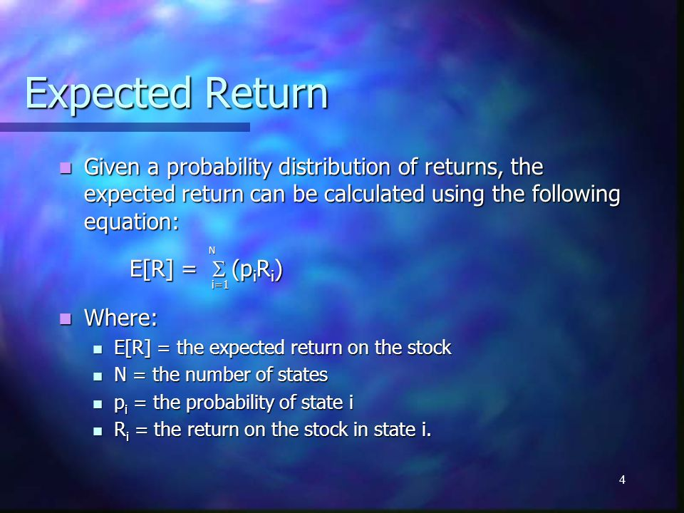 4 Expected Return Given a probability distribution of returns, the expected return can be calculated using the following equation: Given a probability