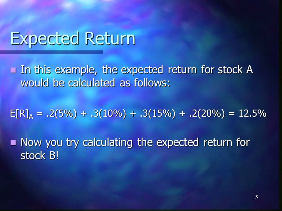 5 Expected Return In this example, the expected return for stock A would be calculated as follows: In this example, the expected return for stock A wo