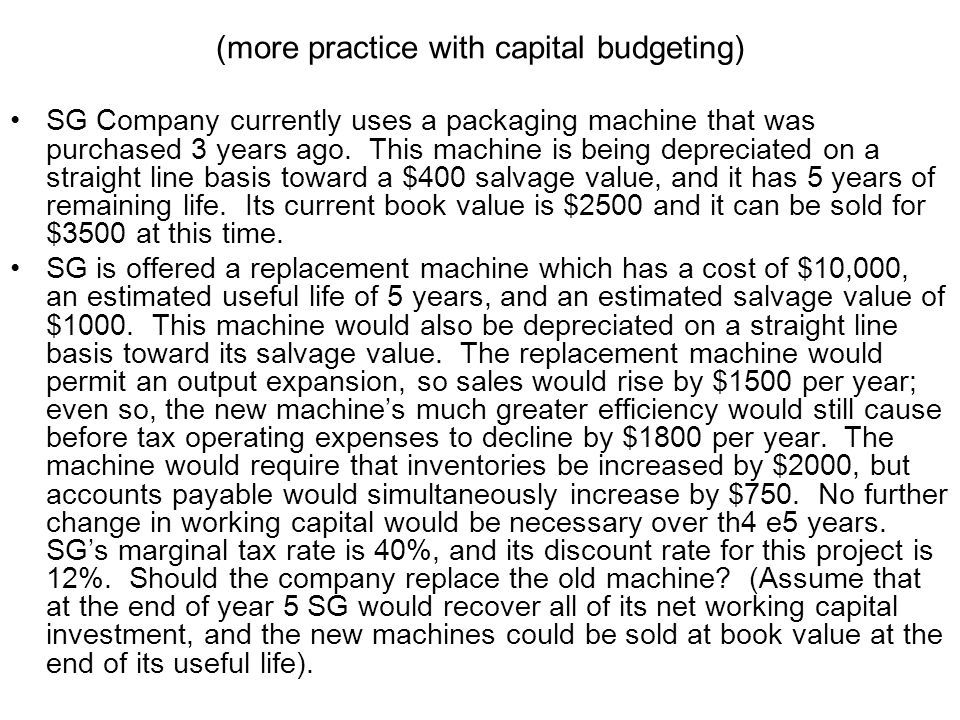 (more practice with capital budgeting) SG Company currently uses a packaging machine that was purchased 3 years ago. This machine is being depreciated