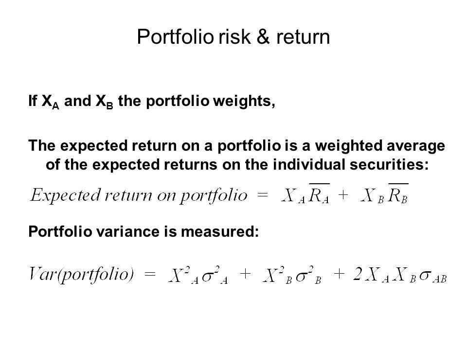 Portfolio risk & return If X A and X B the portfolio weights, The expected return on a portfolio is a weighted average of the expected returns on the