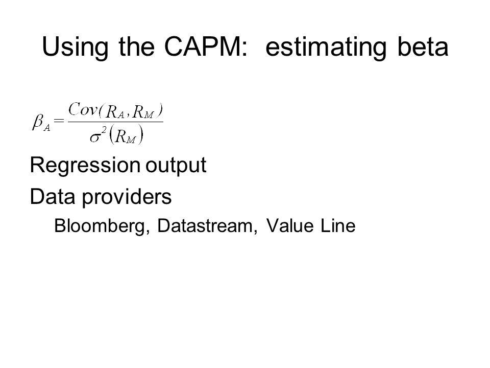 Using the CAPM: estimating beta Regression output Data providers Bloomberg, Datastream, Value Line