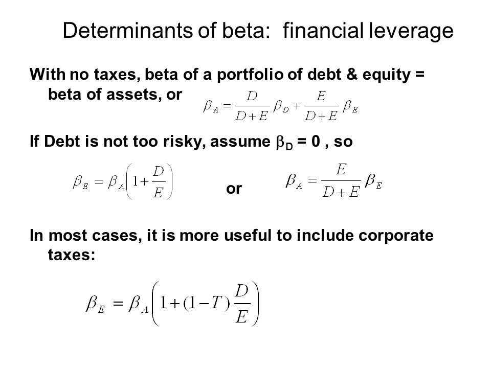 Determinants of beta: financial leverage With no taxes, beta of a portfolio of debt & equity = beta of assets, or If Debt is not too risky, assume  D