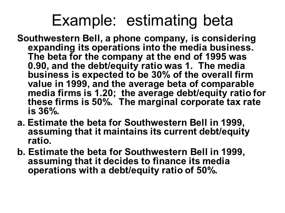 Example: estimating beta Southwestern Bell, a phone company, is considering expanding its operations into the media business. The beta for the company
