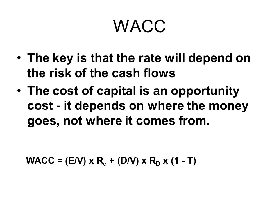WACC The key is that the rate will depend on the risk of the cash flows The cost of capital is an opportunity cost - it depends on where the money goe